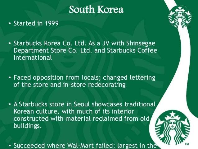 South Korea • Started in 1999 • Starbucks Korea Co. Ltd. As a JV with Shinsegae Department Store Co. Ltd. and Starbucks Co...