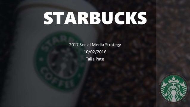 STARBUCKS 2017 Social Media Strategy 10/02/2016 Talia Pate