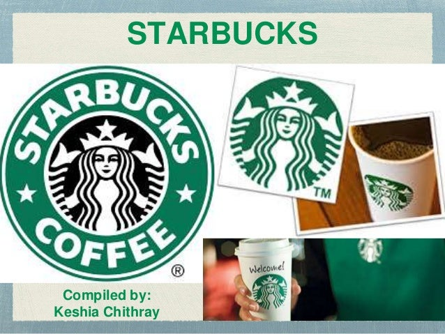 Compiled by: Keshia Chithray STARBUCKS
