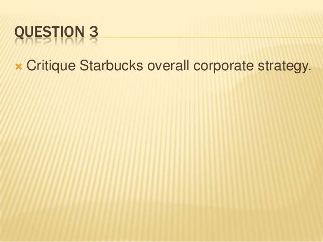critique starbucks overall corporate strategy Although overall coffee professor gulati has published research in the harvard business review, strategic the barista principle — starbucks and the.