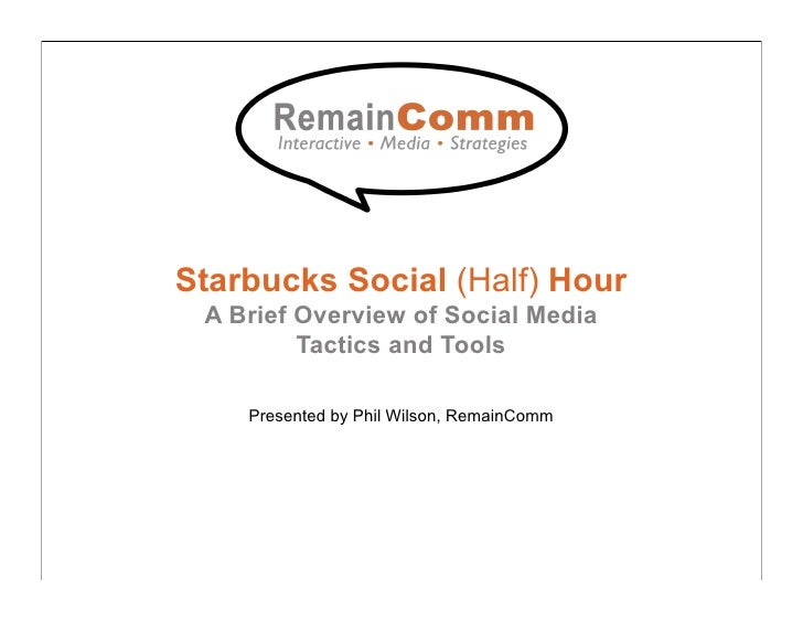 Starbucks Social (Half) Hour  A Brief Overview of Social Media          Tactics and Tools      Presented by Phil Wilson, R...