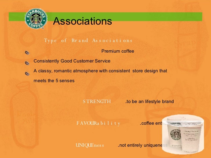 Associations Type of Brand Associations Premium coffee Consistently Good Customer Service A classy, romantic atmosphere wi...