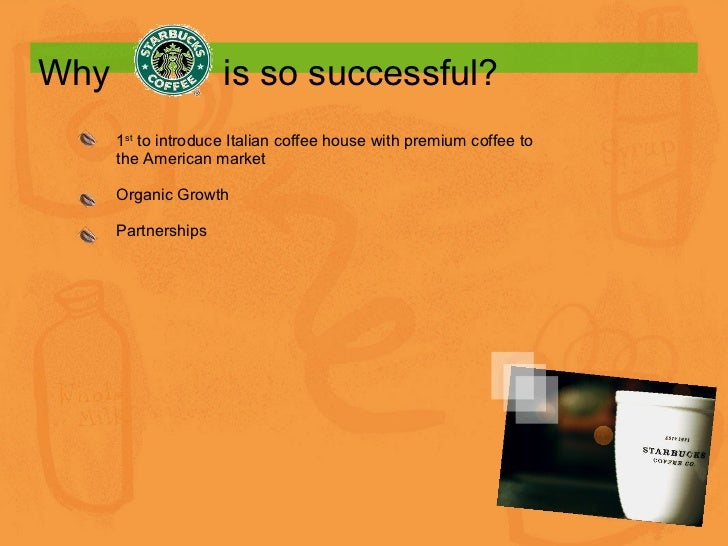 Why    is so successful? 1 st  to introduce Italian coffee house with premium coffee to the American market Organic Growth...