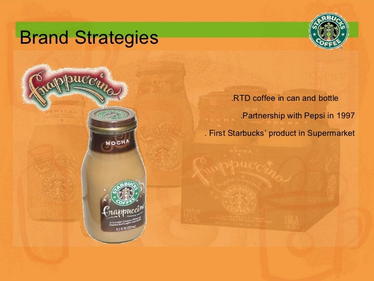 Brand Strategies .RTD coffee in can and bottle  .Partnership with Pepsi in 1997 . First Starbucks' product in Supermarket