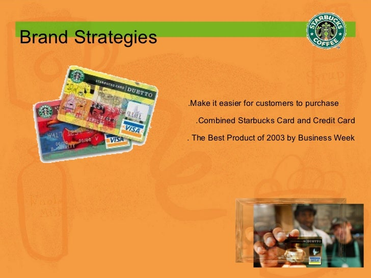 Brand Strategies .Make it easier for customers to purchase  .Combined Starbucks Card and Credit Card . The Best Product of...