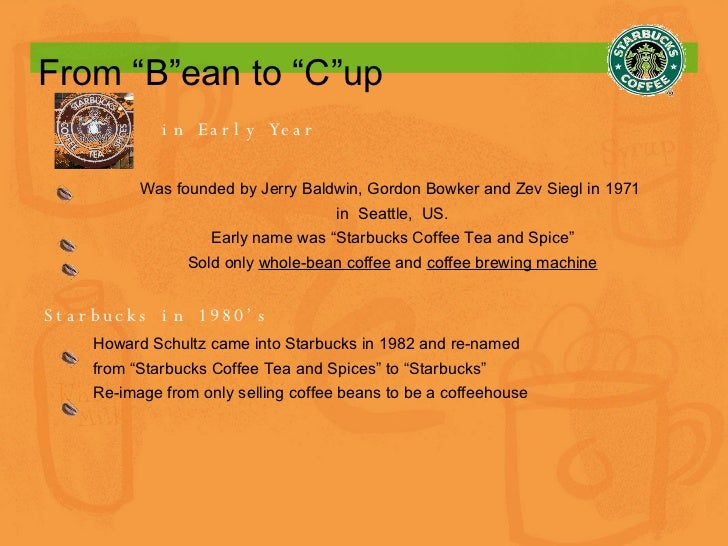"""From """"B""""ean to """"C""""up in Early Year Was founded by Jerry Baldwin, Gordon Bowker and Zev Siegl in 1971  in  Seattle,  US. Ea..."""