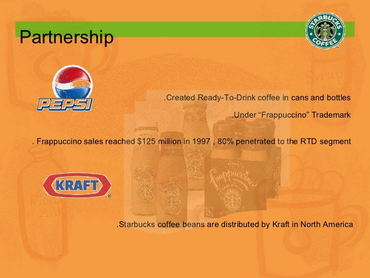 Partnership   .Starbucks coffee beans are distributed by Kraft in North America .Created Ready-To-Drink coffee in cans and...