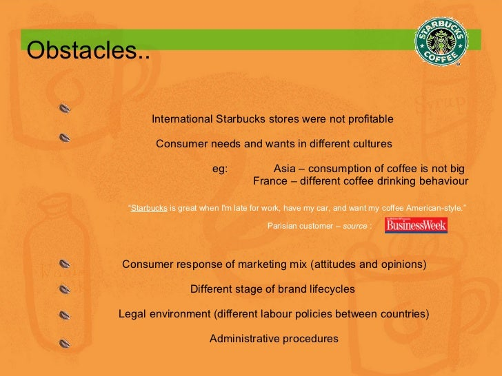 Obstacles.. International Starbucks stores were not profitable  Consumer needs and wants in different cultures eg:  Asia –...