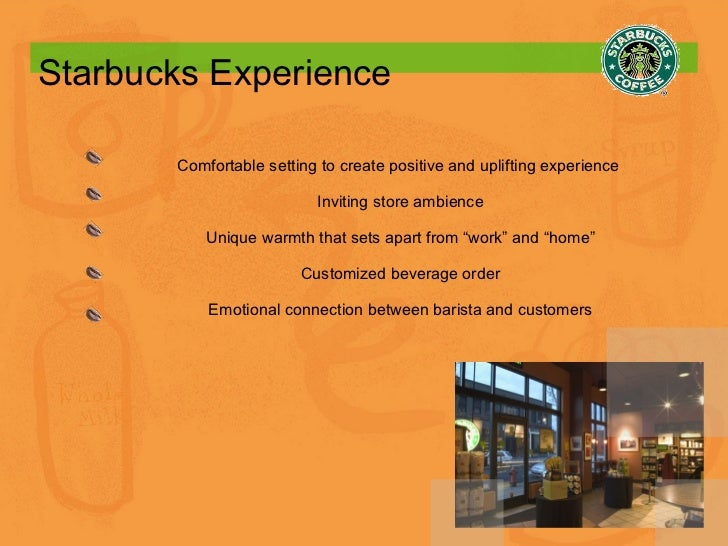 Starbucks Experience Comfortable setting to create positive and uplifting experience  Inviting store ambience Unique warmt...