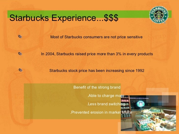 Starbucks Experience...$$$ Most of Starbucks consumers are not price sensitive  In 2004, Starbucks raised price more than ...