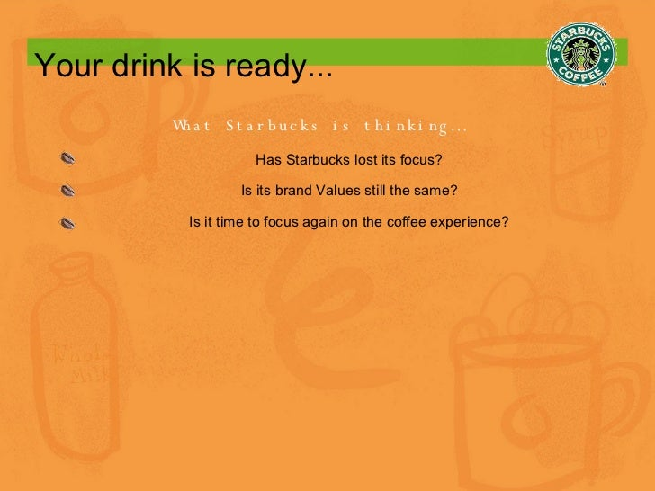 Your drink is ready... What Starbucks is thinking… Has Starbucks lost its focus? Is its brand Values still the same? Is it...