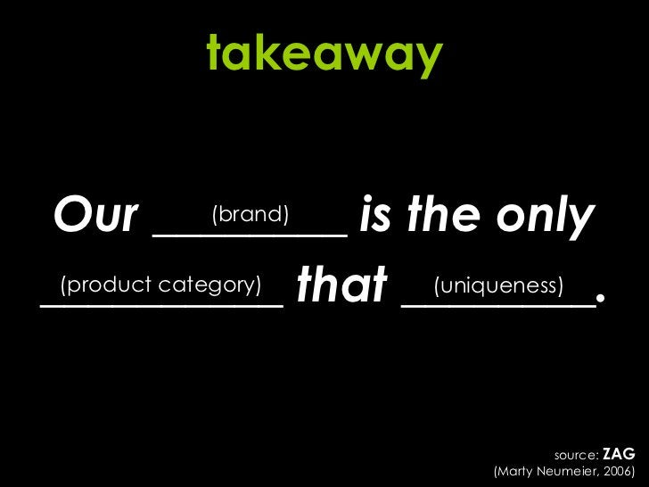 takeaway Our ________ is the only __________ that ________. (brand) (product category) (uniqueness) source:  ZAG (Marty Ne...