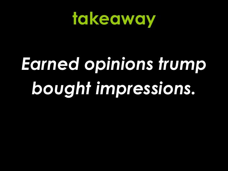 Earned opinions trump bought impressions. takeaway