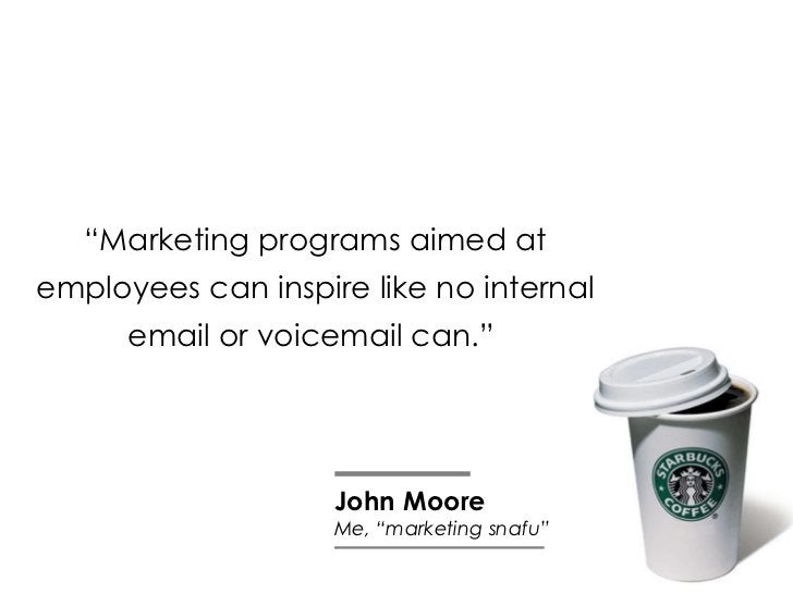 """"""" Marketing programs aimed at employees can inspire like no internal email or voicemail can.""""  John Moore Me, """"marketing s..."""