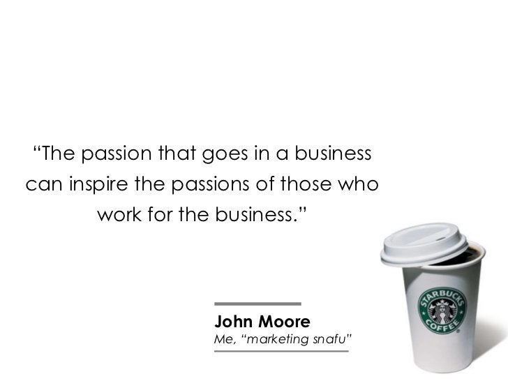 """"""" The passion that goes in a business can inspire the passions of those who work for the business."""" John Moore Me, """"market..."""
