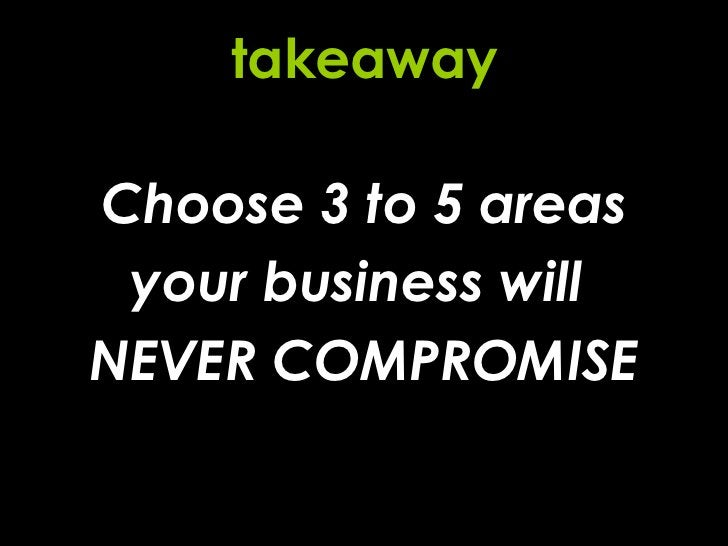 Choose 3 to 5 areas your business will  NEVER COMPROMISE takeaway