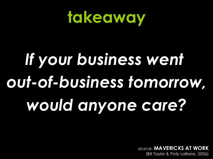 If your business went  out-of-business tomorrow, would anyone care? takeaway source:  MAVERICKS AT WORK (Bill Taylor & Pol...