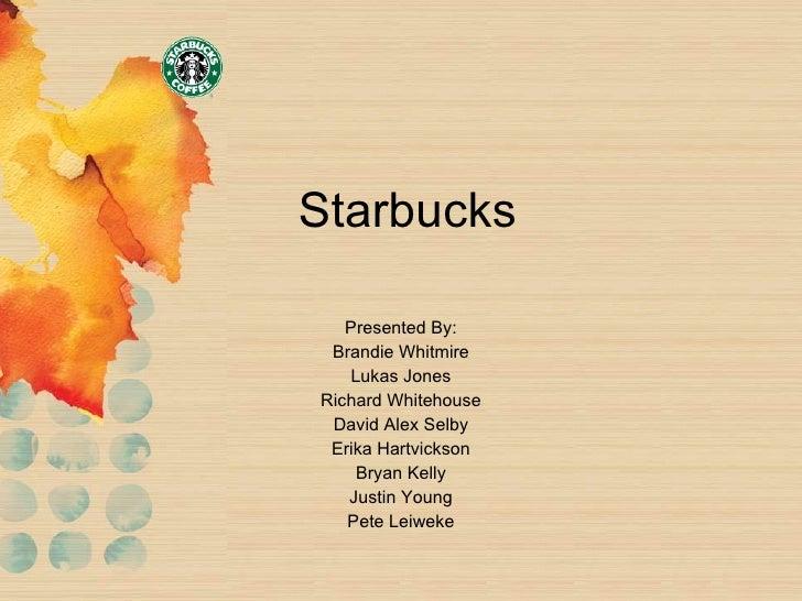 Starbucks Presented By: Brandie Whitmire Lukas Jones Richard Whitehouse David Alex Selby Erika Hartvickson Bryan Kelly Jus...