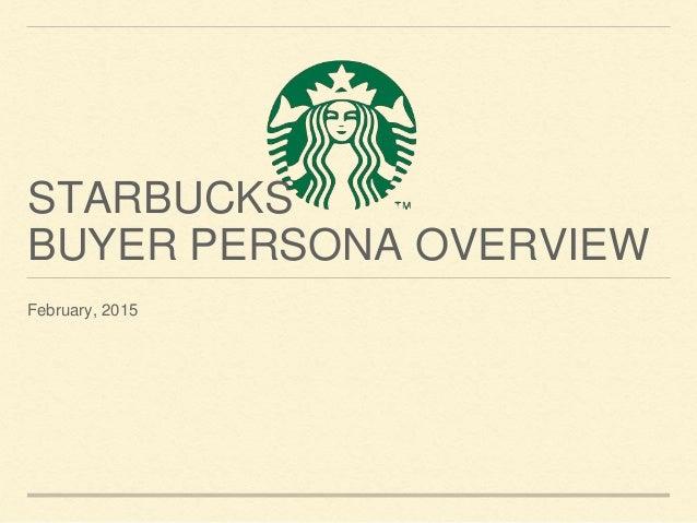 STARBUCKS BUYER PERSONA OVERVIEW February, 2015