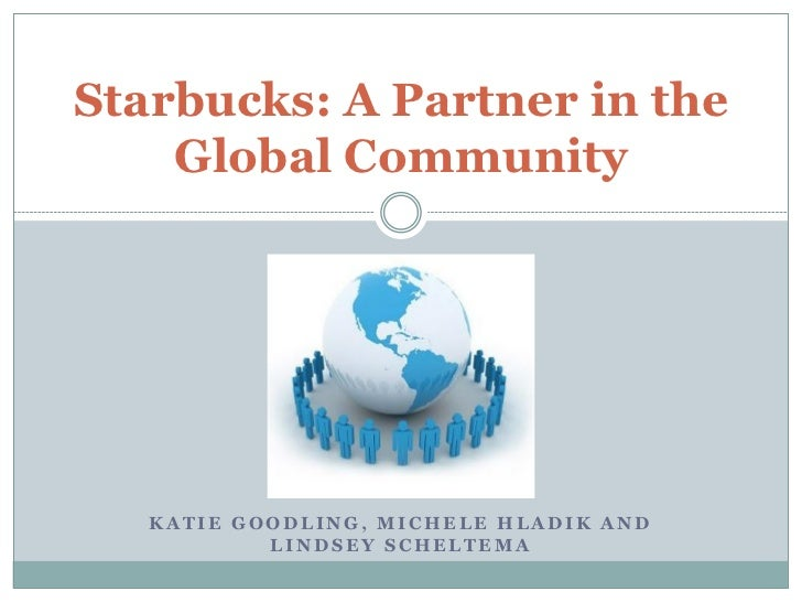 Starbucks: A Partner in the    Global Community   KATIE GOODLING, MICHELE HLADIK AND           LINDSEY SCHELTEMA