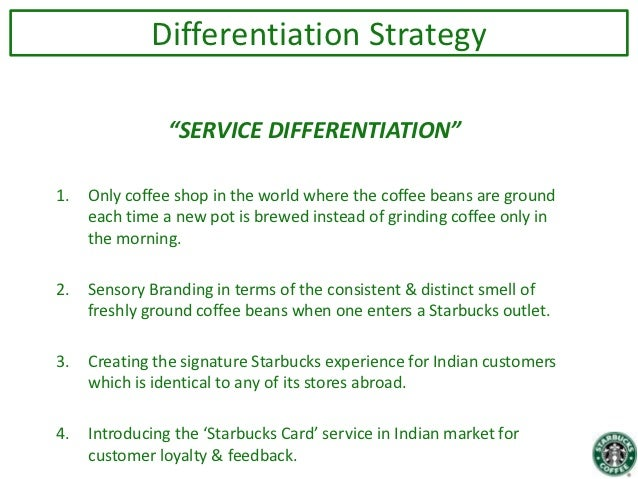 differentiation strategy of starbucks Cost leadership strategy porter's generic strategies are ways of achieving competitive advantage over your competitors  (eg starbucks coffee and nike sneakers) this is rather common among fashion brands  differentiation strategy requires very outward-facing, communicative and creative approaches, while cost strategy requires a.