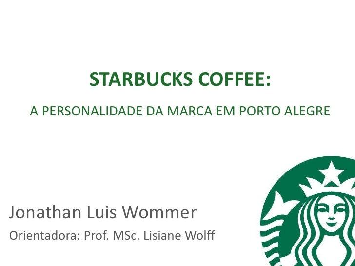 STARBUCKS COFFEE:   A PERSONALIDADE DA MARCA EM PORTO ALEGREJonathan Luis WommerOrientadora: Prof. MSc. Lisiane Wolff