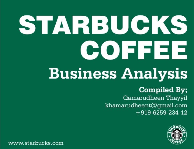 Business Analysis Compiled By; Qamarudheen Thayyil khamarudheent@gmail.com +919-6259-234-12 STARBUCKS COFFEE www.starbucks...