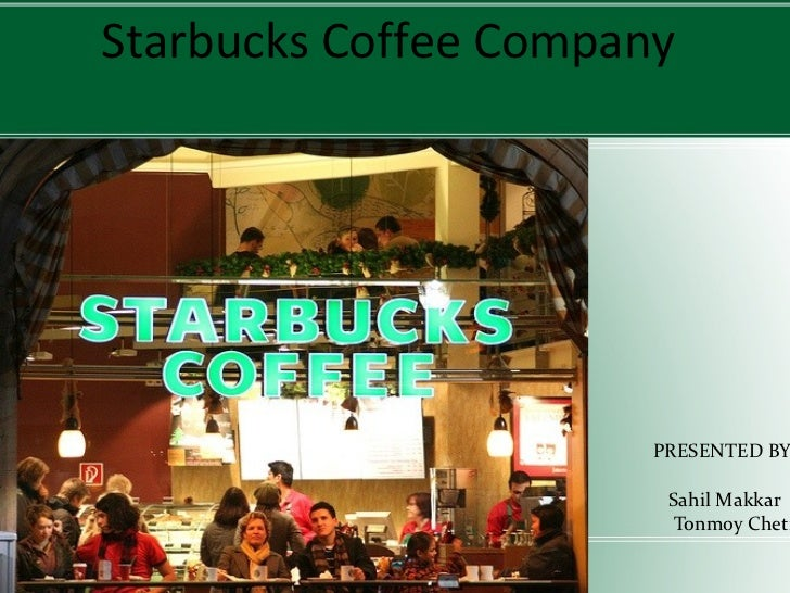 Starbucks Coffee Company PRESENTED BY:- Sahil Makkar Tonmoy Chetia