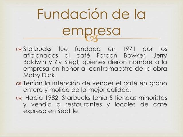   Starbucks fue fundada en 1971 por los aficionados al café Fordon Bowker, Jerry Baldwin y Ziv Siegl, quienes dieron nom...