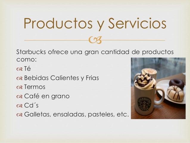  Starbucks ofrece una gran cantidad de productos como:  Té  Bebidas Calientes y Frias  Termos  Café en grano  Cd´s ...