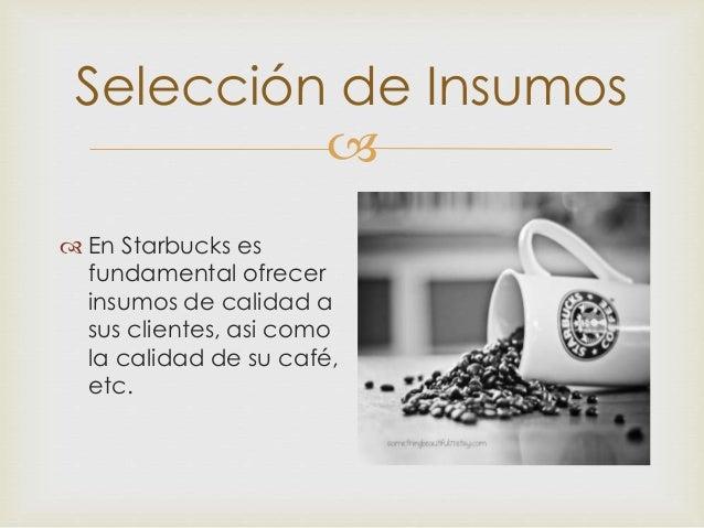  Selección de Insumos  En Starbucks es fundamental ofrecer insumos de calidad a sus clientes, asi como la calidad de su ...