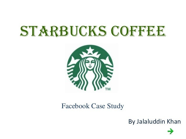 STARBUCKS COFFEE    Facebook Case Study                          By Jalaluddin Khan
