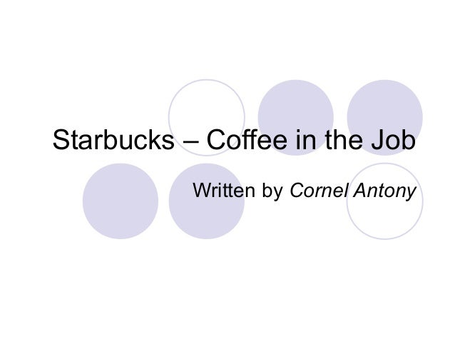 Starbucks – Coffee in the Job Written by Cornel Antony