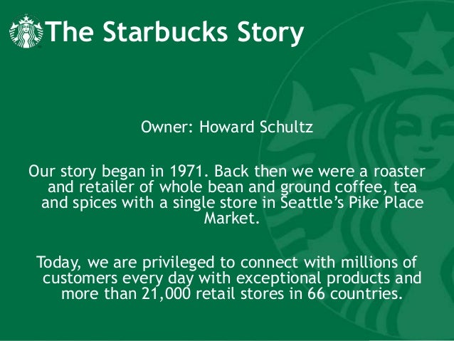 starbucks intro Introduction starbucks first opened in 1971 in seattle's pike place market as a single store and at that time it was a merchant of whole bean and ground coffee, tea and spices.