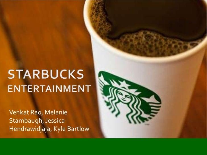 STARBUCKS<br />ENTERTAINMENT<br />Venkat Rao, Melanie Stambaugh, Jessica Hendrawidjaja, Kyle Bartlow<br />