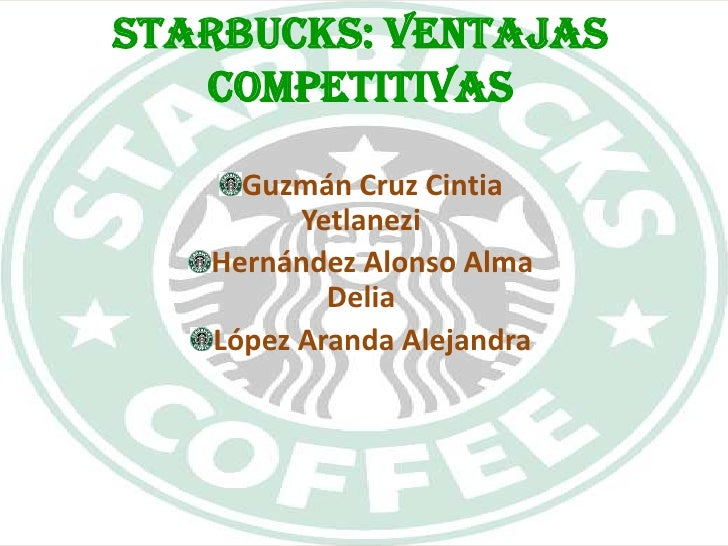 STARBUCKS: VENTAJAS COMPETITIVAS<br />Guzmán Cruz Cintia Yetlanezi<br />Hernández Alonso Alma Delia<br />López Aranda Alej...