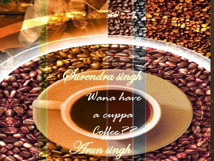 Wana have a cuppa Coffee?? Arun singh   Surendra singh