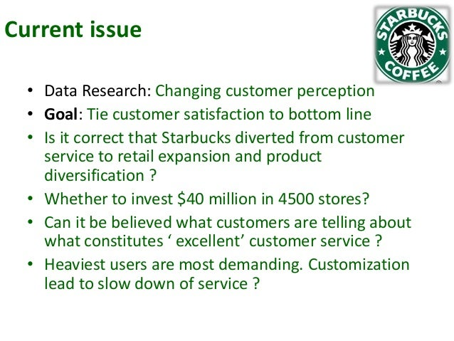 Current issue • Data Research: Changing customer perception • Goal: Tie customer satisfaction to bottom line • Is it corre...
