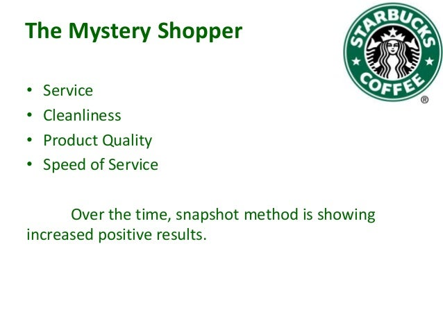 The Mystery Shopper • • • •  Service Cleanliness Product Quality Speed of Service  Over the time, snapshot method is showi...