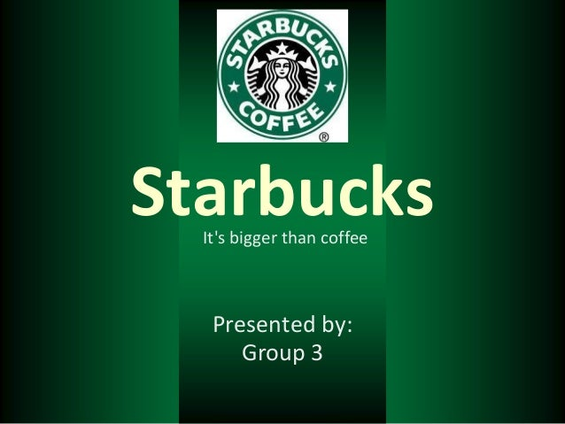 Starbucks  Its bigger than coffee   Presented by:      Group 3