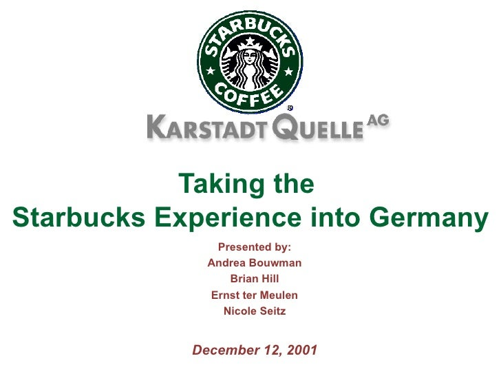 Taking the  Starbucks Experience into Germany Presented by: Andrea Bouwman Brian Hill Ernst ter Meulen Nicole Seitz Decemb...