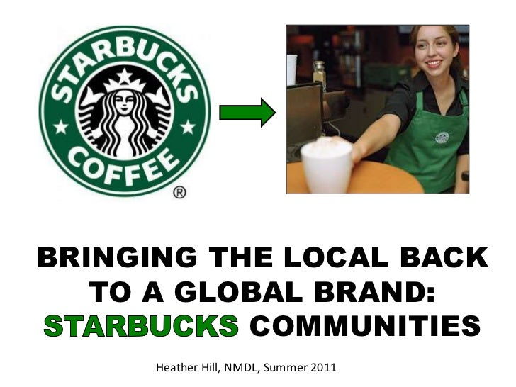 BRINGING THE LOCAL BACK TO A GLOBAL BRAND: STARBUCKS COMMUNITIES<br />Heather Hill, NMDL, Summer 2011<br />