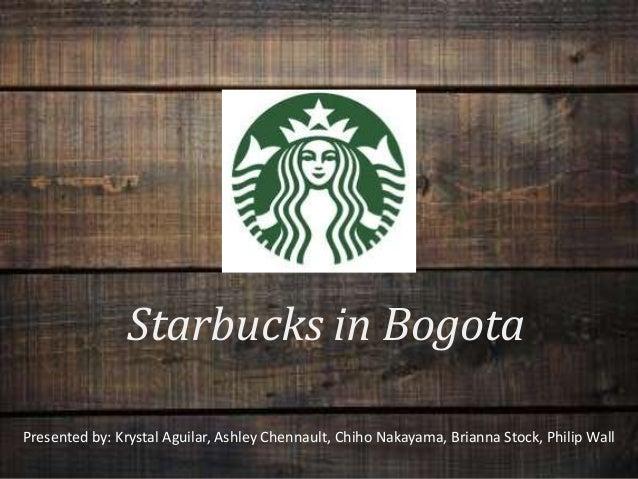 Starbucks in Bogota Presented by: Krystal Aguilar, Ashley Chennault, Chiho Nakayama, Brianna Stock, Philip Wall