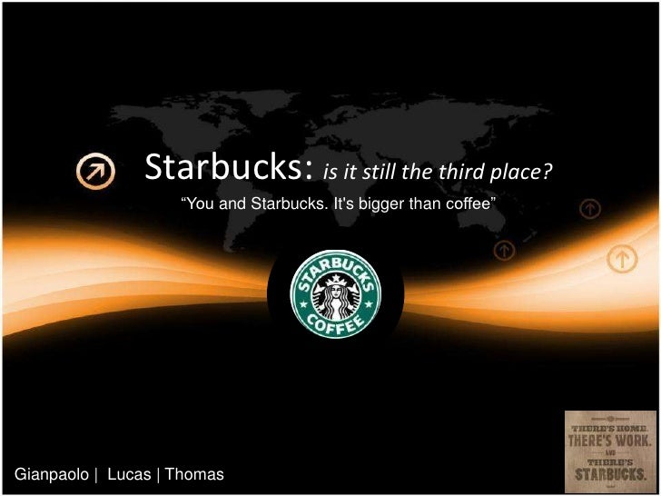 """Starbucks: is it still the third place?<br />""""Youand Starbucks. It's bigger than coffee""""<br />Gianpaolo 