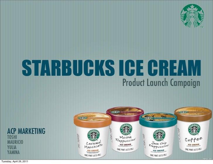 STARBUCKS ICE CREAM                           Product Launch Campaign     ACP MARKETING     TOSHI     MAURICIO     YULIA  ...