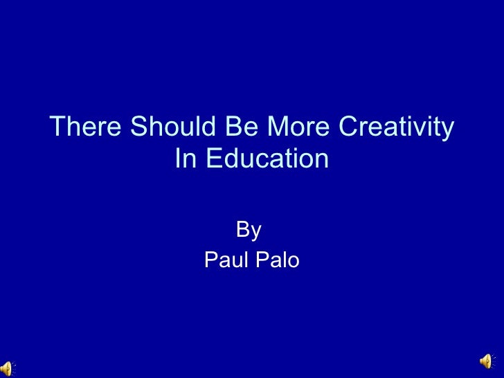 There Should Be More Creativity In Education By  Paul Palo