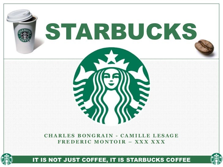 STARBUCKS   CHARLES BONGRAIN - CAMILLE LESAGE      FREDERIC MONTOIR – XXX XXXIT IS NOT JUST COFFEE, IT IS STARBUCKS COFFEE