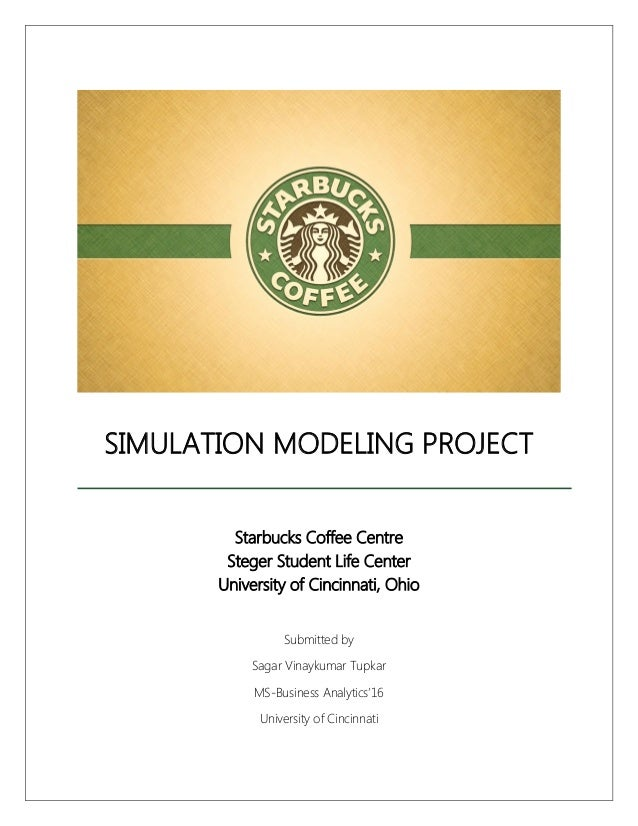 SIMULATION MODELING PROJECT Starbucks Coffee Centre Steger Student Life Center University of Cincinnati, Ohio Submitted by...