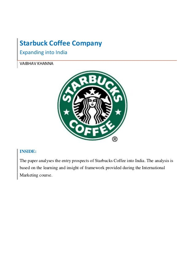 Starbuck Coffee Company Expanding into India VAIBHAV KHANNA INSIDE: The paper analyses the entry prospects of Starbucks Co...