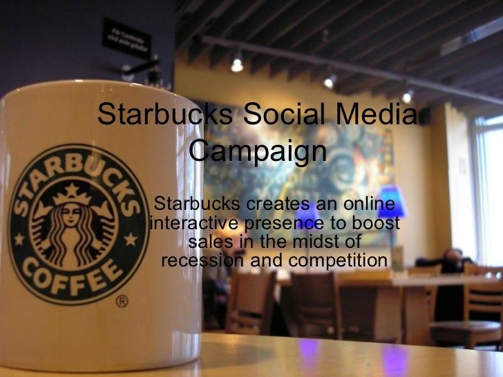 Starbucks Social Media Campaign Starbucks creates an online interactive presence to boost sales in the midst of recession ...